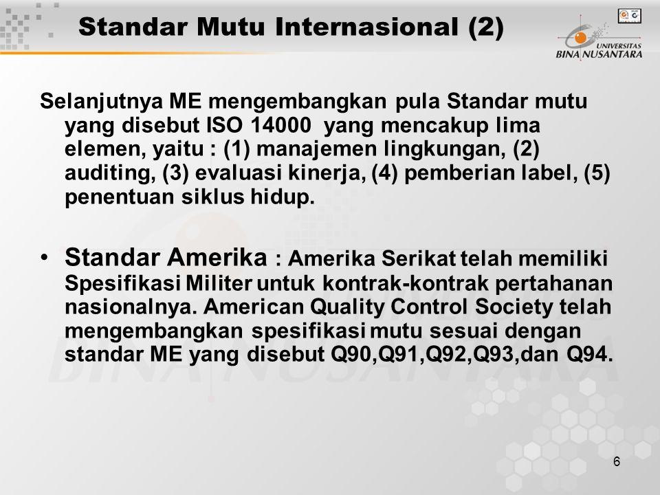 6 Standar Mutu Internasional (2) Selanjutnya ME mengembangkan pula Standar mutu yang disebut ISO 14000 yang mencakup lima elemen, yaitu : (1) manajemen lingkungan, (2) auditing, (3) evaluasi kinerja, (4) pemberian label, (5) penentuan siklus hidup.