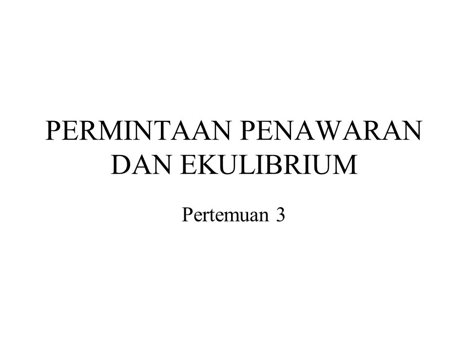 PERMINTAAN PENAWARAN DAN EKULIBRIUM Pertemuan 3