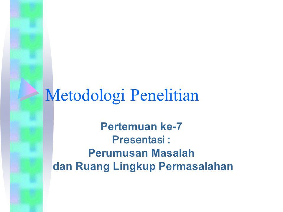 Metodologi Penelitian Pertemuan ke-7 Presentasi : Perumusan Masalah dan Ruang Lingkup Permasalahan