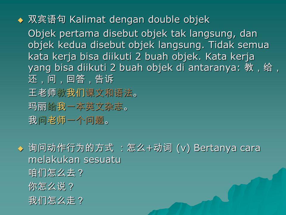  双宾语句 Kalimat dengan double objek Objek pertama disebut objek tak langsung, dan objek kedua disebut objek langsung.