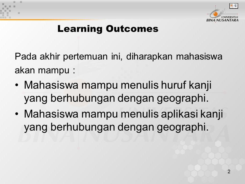 2 Learning Outcomes Pada akhir pertemuan ini, diharapkan mahasiswa akan mampu : Mahasiswa mampu menulis huruf kanji yang berhubungan dengan geographi.