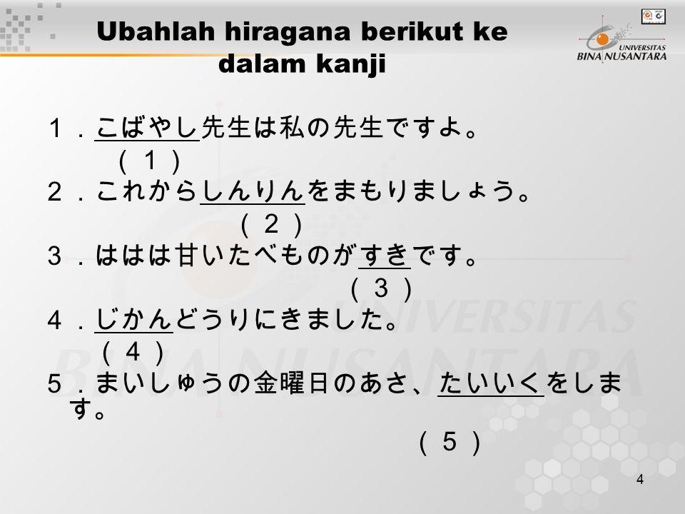 4 Ubahlah hiragana berikut ke dalam kanji 1.こばやし先生は私の先生ですよ。 (1) 2.これからしんりんをまもりましょう。 (2) 3.ははは甘いたべものがすきです。 (3) 4.じかんどうりにきました。 (4) 5.まいしゅうの金曜日のあさ、たいいくをしま す。 (5)