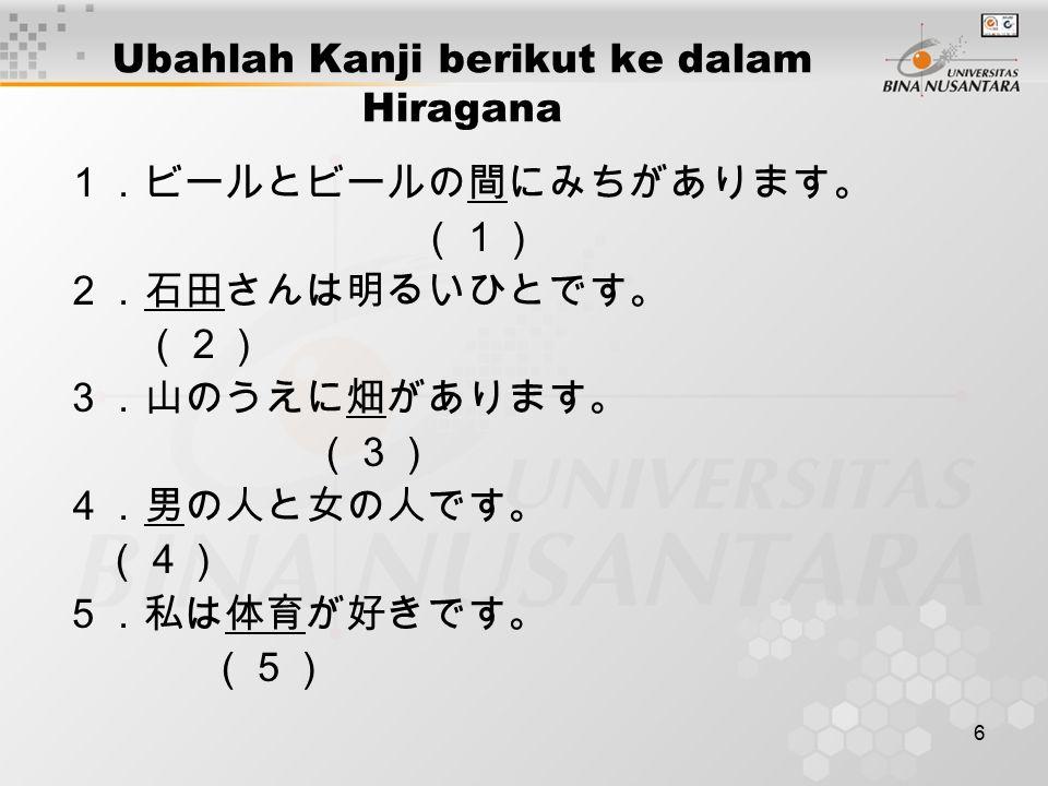 6 Ubahlah Kanji berikut ke dalam Hiragana 1.ビールとビールの間にみちがあります。 (1) 2.石田さんは明るいひとです。 (2) 3.山のうえに畑があります。 (3) 4.男の人と女の人です。 (4) 5.私は体育が好きです。 (5)
