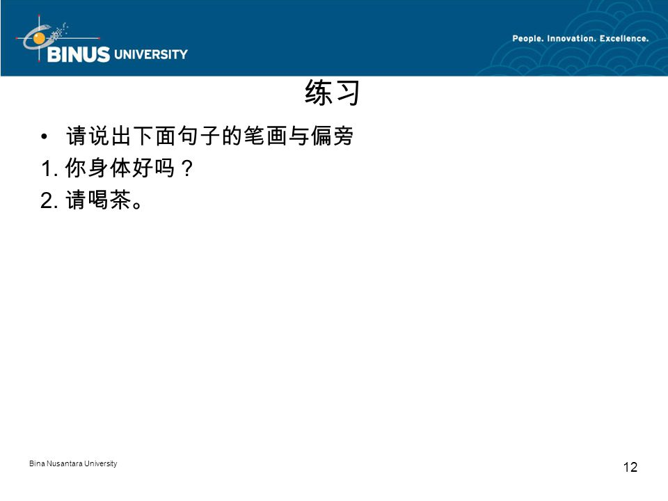 Bina Nusantara University 12 练习 请说出下面句子的笔画与偏旁 1. 你身体好吗? 2. 请喝茶。