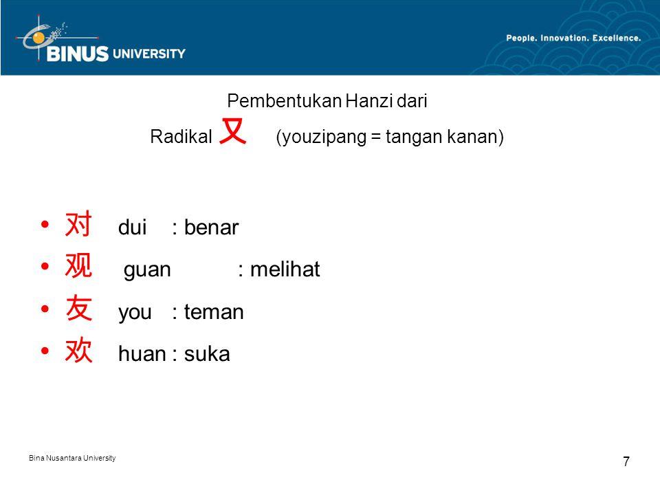 Bina Nusantara University 7 Pembentukan Hanzi dari Radikal 又 (youzipang = tangan kanan) 对 dui : benar 观 guan: melihat 友 you: teman 欢 huan: suka