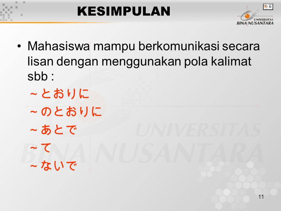 11 KESIMPULAN Mahasiswa mampu berkomunikasi secara lisan dengan menggunakan pola kalimat sbb : ~とおりに ~のとおりに ~あとで ~て ~ないで