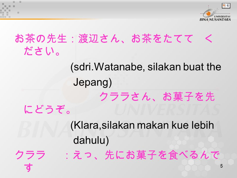 5 お茶の先生:渡辺さん、お茶をたてて く ださい。 (sdri.Watanabe, silakan buat the Jepang) クララさん、お菓子を先 にどうぞ。 (Klara,silakan makan kue lebih dahulu) クララ:えっ、先にお菓子を食べるんで す か。