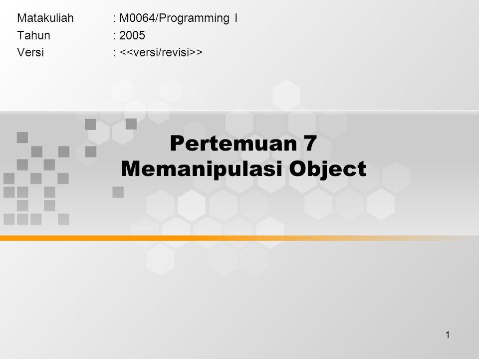 1 Pertemuan 7 Memanipulasi Object Matakuliah: M0064/Programming I Tahun: 2005 Versi: >