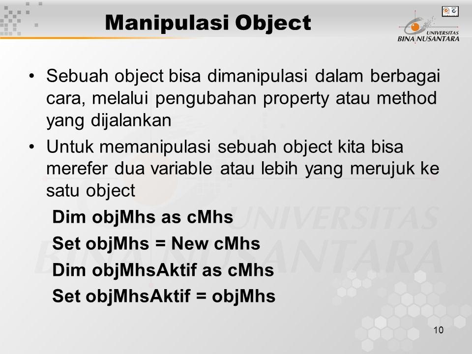 10 Manipulasi Object Sebuah object bisa dimanipulasi dalam berbagai cara, melalui pengubahan property atau method yang dijalankan Untuk memanipulasi sebuah object kita bisa merefer dua variable atau lebih yang merujuk ke satu object Dim objMhs as cMhs Set objMhs = New cMhs Dim objMhsAktif as cMhs Set objMhsAktif = objMhs
