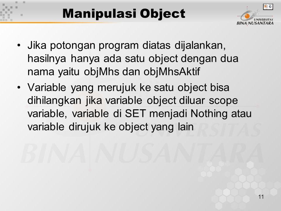 11 Manipulasi Object Jika potongan program diatas dijalankan, hasilnya hanya ada satu object dengan dua nama yaitu objMhs dan objMhsAktif Variable yang merujuk ke satu object bisa dihilangkan jika variable object diluar scope variable, variable di SET menjadi Nothing atau variable dirujuk ke object yang lain