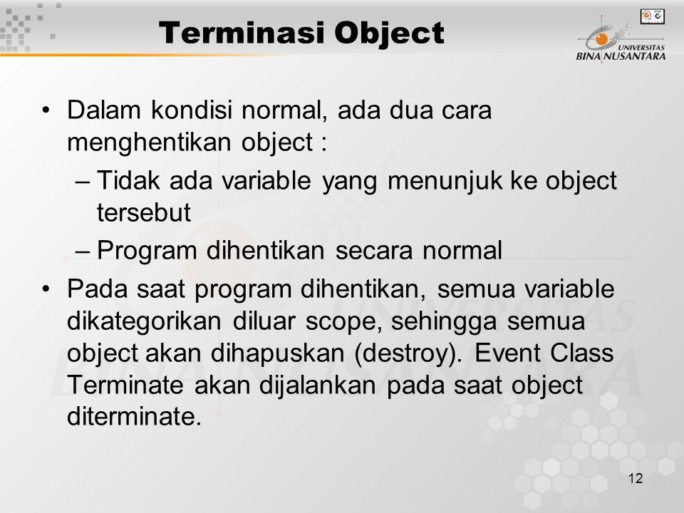12 Terminasi Object Dalam kondisi normal, ada dua cara menghentikan object : –Tidak ada variable yang menunjuk ke object tersebut –Program dihentikan secara normal Pada saat program dihentikan, semua variable dikategorikan diluar scope, sehingga semua object akan dihapuskan (destroy).