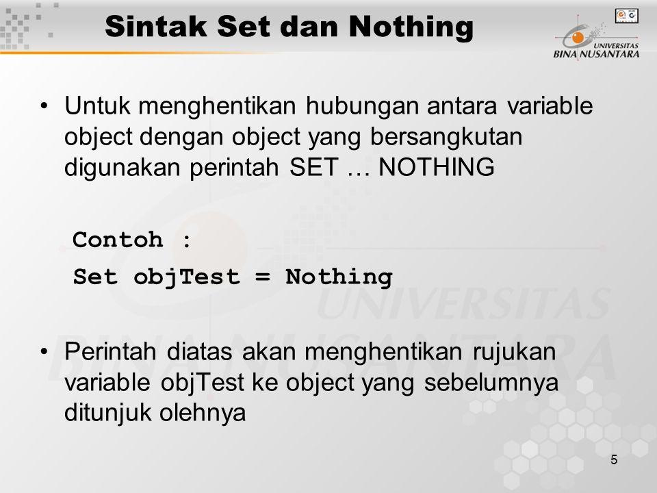 5 Sintak Set dan Nothing Untuk menghentikan hubungan antara variable object dengan object yang bersangkutan digunakan perintah SET … NOTHING Contoh : Set objTest = Nothing Perintah diatas akan menghentikan rujukan variable objTest ke object yang sebelumnya ditunjuk olehnya