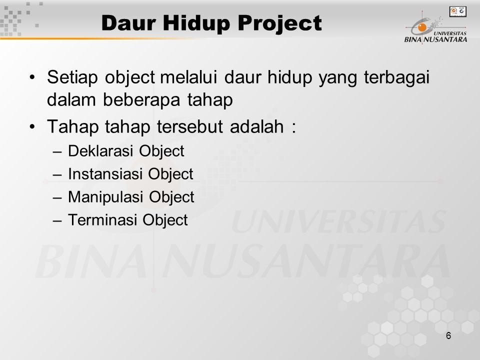 6 Daur Hidup Project Setiap object melalui daur hidup yang terbagai dalam beberapa tahap Tahap tahap tersebut adalah : –Deklarasi Object –Instansiasi