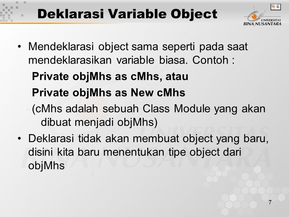 7 Deklarasi Variable Object Mendeklarasi object sama seperti pada saat mendeklarasikan variable biasa. Contoh : Private objMhs as cMhs, atau Private o