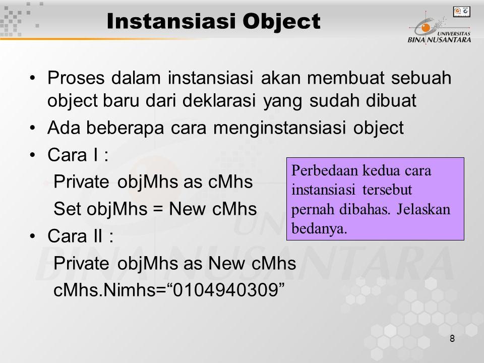 8 Instansiasi Object Proses dalam instansiasi akan membuat sebuah object baru dari deklarasi yang sudah dibuat Ada beberapa cara menginstansiasi object Cara I : Private objMhs as cMhs Set objMhs = New cMhs Cara II : Private objMhs as New cMhs cMhs.Nimhs= 0104940309 Perbedaan kedua cara instansiasi tersebut pernah dibahas.