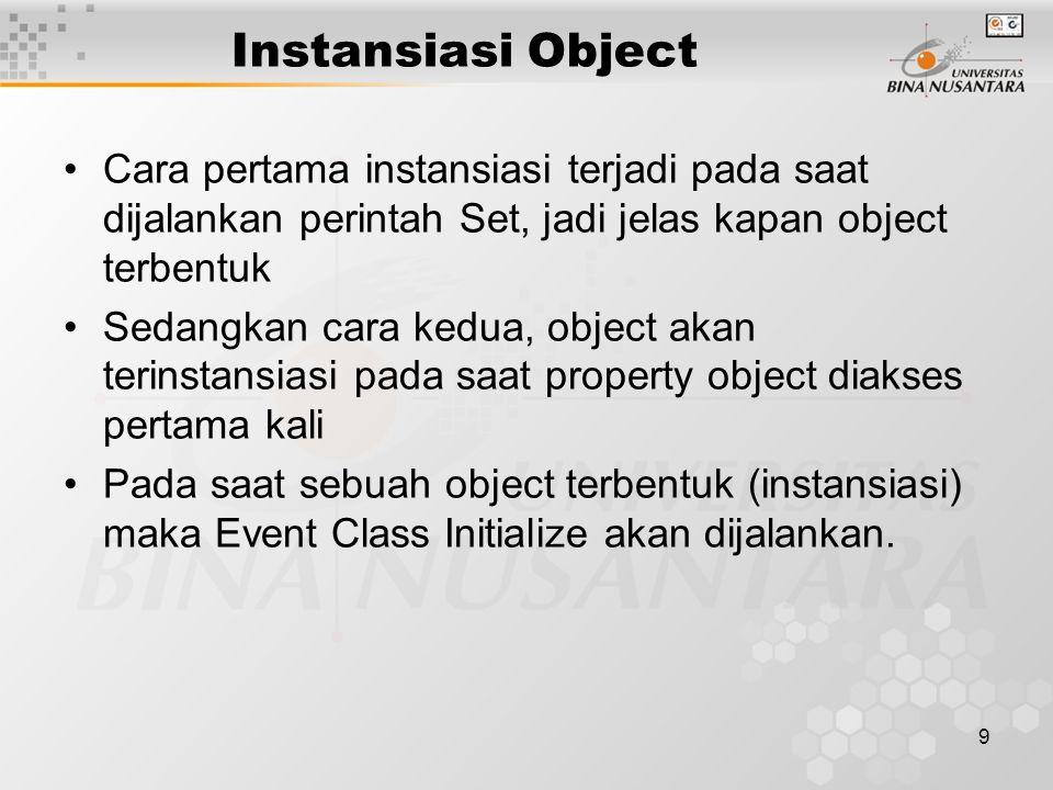9 Instansiasi Object Cara pertama instansiasi terjadi pada saat dijalankan perintah Set, jadi jelas kapan object terbentuk Sedangkan cara kedua, object akan terinstansiasi pada saat property object diakses pertama kali Pada saat sebuah object terbentuk (instansiasi) maka Event Class Initialize akan dijalankan.
