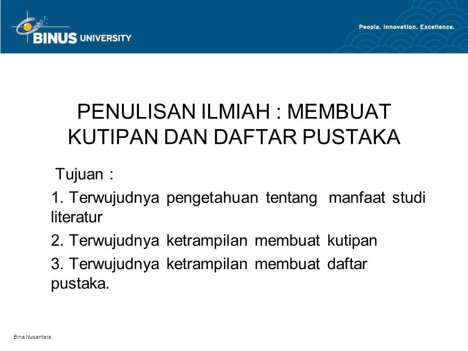 Bina Nusantara PENULISAN ILMIAH : MEMBUAT KUTIPAN DAN DAFTAR PUSTAKA Tujuan : 1. Terwujudnya pengetahuan tentang manfaat studi literatur 2. Terwujudny