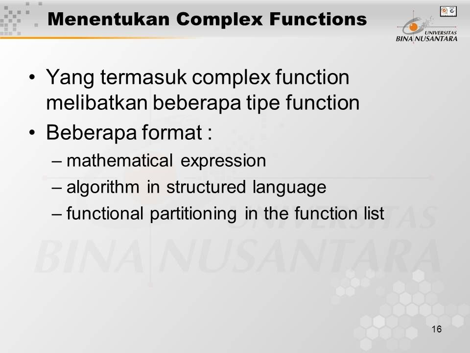 16 Menentukan Complex Functions Yang termasuk complex function melibatkan beberapa tipe function Beberapa format : –mathematical expression –algorithm in structured language –functional partitioning in the function list
