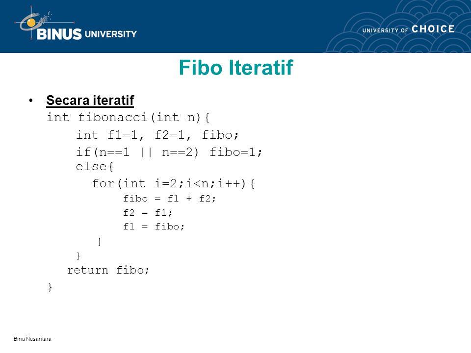 Bina Nusantara Fibo Iteratif Secara iteratif int fibonacci(int n){ int f1=1, f2=1, fibo; if(n==1 || n==2) fibo=1; else{ for(int i=2;i<n;i++){ fibo = f1 + f2; f2 = f1; f1 = fibo; } return fibo; }