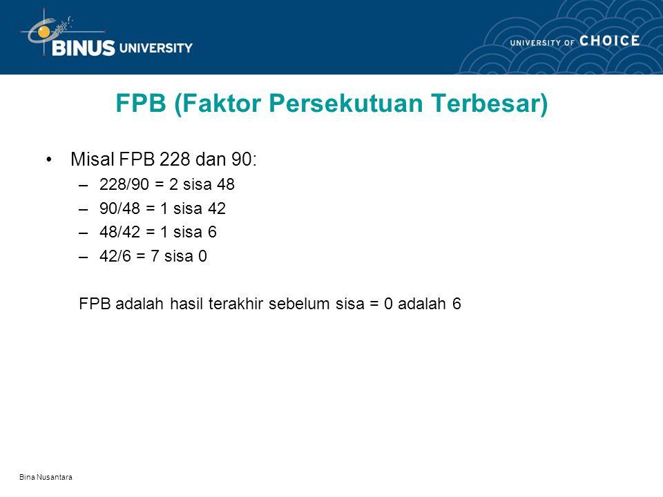 Bina Nusantara FPB (Faktor Persekutuan Terbesar) Misal FPB 228 dan 90: –228/90 = 2 sisa 48 –90/48 = 1 sisa 42 –48/42 = 1 sisa 6 –42/6 = 7 sisa 0 FPB adalah hasil terakhir sebelum sisa = 0 adalah 6