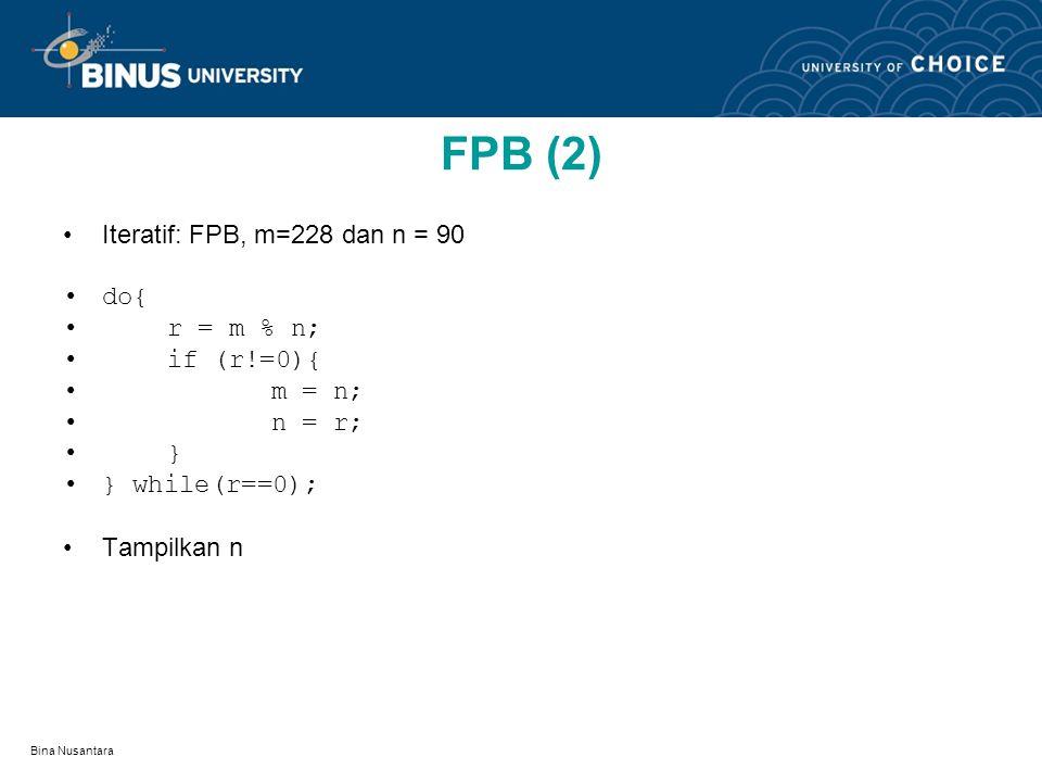Bina Nusantara FPB (2) Iteratif: FPB, m=228 dan n = 90 do{ r = m % n; if (r!=0){ m = n; n = r; } } while(r==0); Tampilkan n
