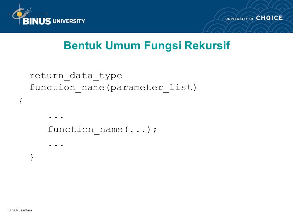 Bina Nusantara Bentuk Umum Fungsi Rekursif return_data_type function_name(parameter_list) {...