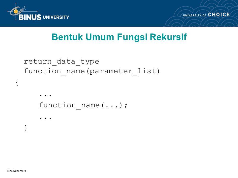 Bina Nusantara Bentuk Umum Fungsi Rekursif return_data_type function_name(parameter_list) {... function_name(...);... }