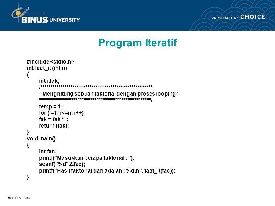 Bina Nusantara Program Iteratif #include int fact_it (int n) { int i,fak; /****************************************************** * Menghitung sebuah faktorial dengan proses looping * ******************************************************/ temp = 1; for (i=1; i<=n; i++) fak = fak * i; return (fak); } void main() { int fac; printf( Masukkan berapa faktorial : ); scanf( %d ,&fac); printf( Hasil faktorial dari adalah : %d\n , fact_it(fac)); }