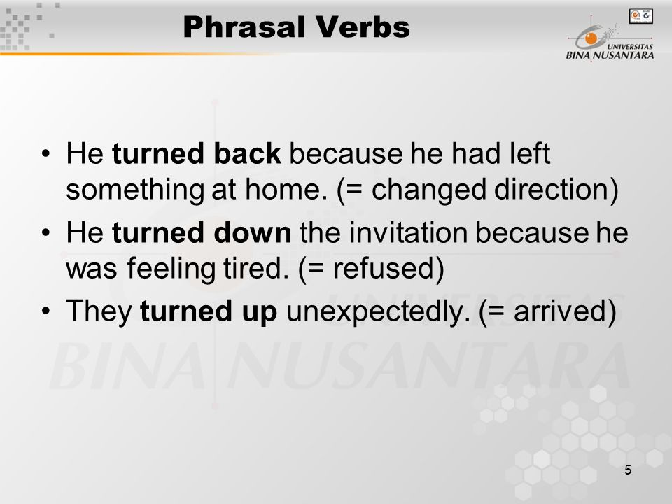 5 Phrasal Verbs He turned back because he had left something at home.