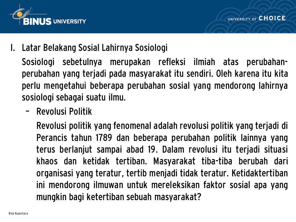 Bina Nusantara I. Latar Belakang Sosial Lahirnya Sosiologi Sosiologi sebetulnya merupakan refleksi ilmiah atas perubahan- perubahan yang terjadi pada