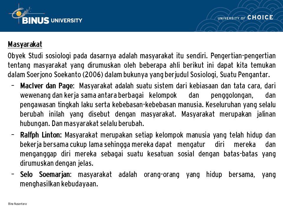 Bina Nusantara Masyarakat Obyek Studi sosiologi pada dasarnya adalah masyarakat itu sendiri. Pengertian-pengertian tentang masyarakat yang dirumuskan