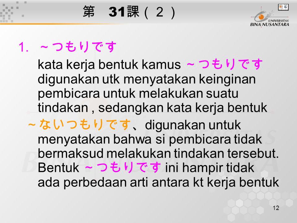 12 第 31 課(2) 1. ~つもりです kata kerja bentuk kamus ~つもりです digunakan utk menyatakan keinginan pembicara untuk melakukan suatu tindakan, sedangkan kata kerj