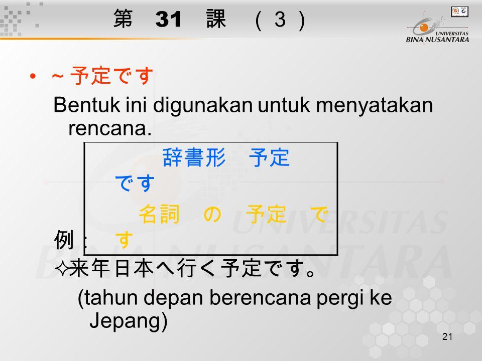 21 第 31 課 (3) ~予定です Bentuk ini digunakan untuk menyatakan rencana. 例:  来年日本へ行く予定です。 (tahun depan berencana pergi ke Jepang) 辞書形 予定 です 名詞 の 予定 で す