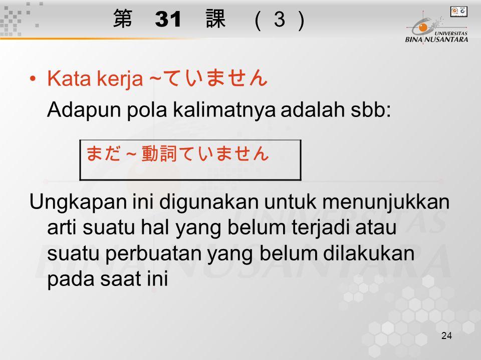 24 第 31 課 (3) Kata kerja ~ ていません Adapun pola kalimatnya adalah sbb: Ungkapan ini digunakan untuk menunjukkan arti suatu hal yang belum terjadi atau su