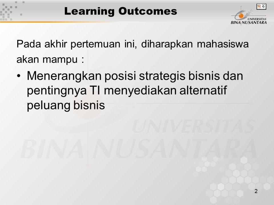 2 Learning Outcomes Pada akhir pertemuan ini, diharapkan mahasiswa akan mampu : Menerangkan posisi strategis bisnis dan pentingnya TI menyediakan alternatif peluang bisnis