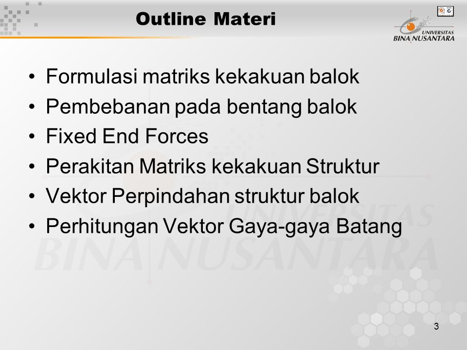 3 Outline Materi Formulasi matriks kekakuan balok Pembebanan pada bentang balok Fixed End Forces Perakitan Matriks kekakuan Struktur Vektor Perpindahan struktur balok Perhitungan Vektor Gaya-gaya Batang
