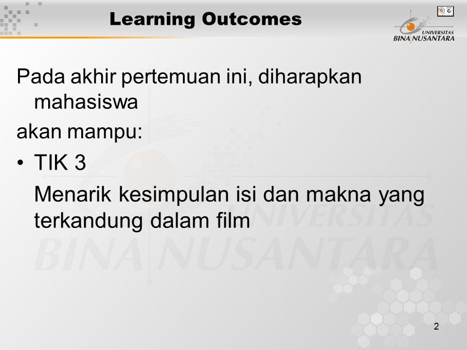 2 Learning Outcomes Pada akhir pertemuan ini, diharapkan mahasiswa akan mampu: TIK 3 Menarik kesimpulan isi dan makna yang terkandung dalam film