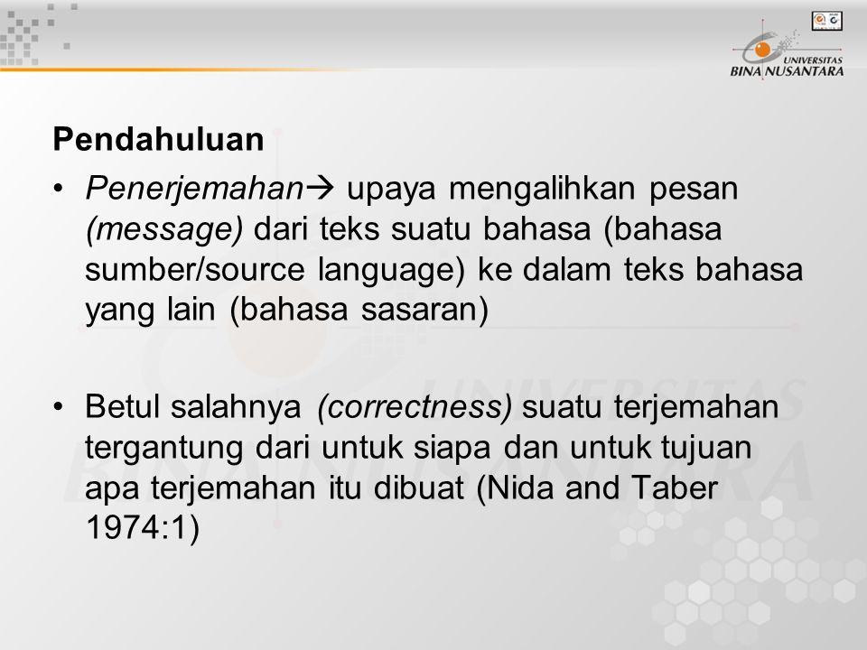 Pendahuluan Penerjemahan  upaya mengalihkan pesan (message) dari teks suatu bahasa (bahasa sumber/source language) ke dalam teks bahasa yang lain (bahasa sasaran) Betul salahnya (correctness) suatu terjemahan tergantung dari untuk siapa dan untuk tujuan apa terjemahan itu dibuat (Nida and Taber 1974:1)