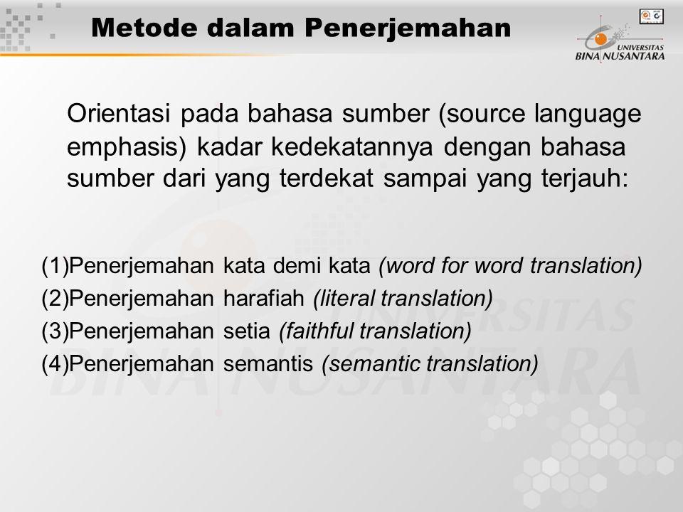 Metode dalam Penerjemahan Orientasi pada bahasa sumber (source language emphasis) kadar kedekatannya dengan bahasa sumber dari yang terdekat sampai yang terjauh: (1)Penerjemahan kata demi kata (word for word translation) (2)Penerjemahan harafiah (literal translation) (3)Penerjemahan setia (faithful translation) (4)Penerjemahan semantis (semantic translation)