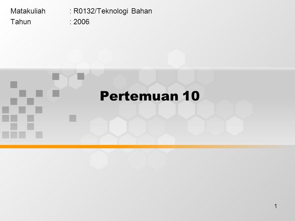 1 Pertemuan 10 Matakuliah: R0132/Teknologi Bahan Tahun: 2006