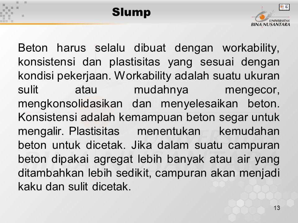 13 Slump Beton harus selalu dibuat dengan workability, konsistensi dan plastisitas yang sesuai dengan kondisi pekerjaan. Workability adalah suatu ukur