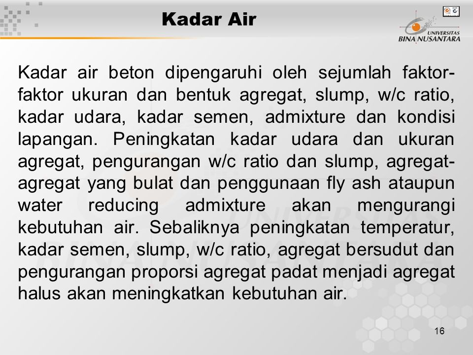 16 Kadar Air Kadar air beton dipengaruhi oleh sejumlah faktor- faktor ukuran dan bentuk agregat, slump, w/c ratio, kadar udara, kadar semen, admixture