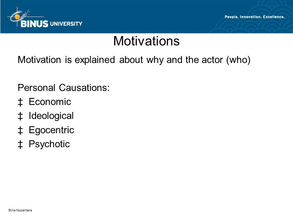 Motivations Motivation is explained about why and the actor (who) Personal Causations: ‡Economic ‡Ideological ‡Egocentric ‡Psychotic Bina Nusantara