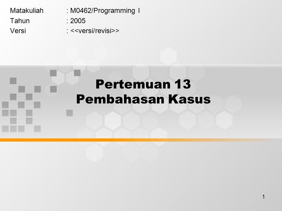 1 Pertemuan 13 Pembahasan Kasus Matakuliah: M0462/Programming I Tahun: 2005 Versi: >