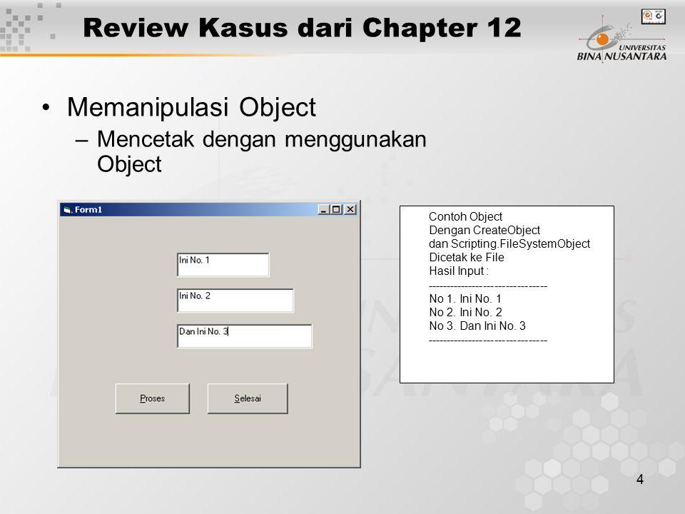 4 Review Kasus dari Chapter 12 Memanipulasi Object –Mencetak dengan menggunakan Object Contoh Object Dengan CreateObject dan Scripting.FileSystemObject Dicetak ke File Hasil Input : -------------------------------- No 1.