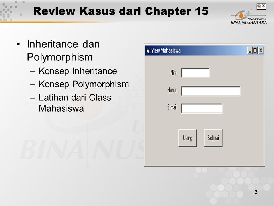 6 Review Kasus dari Chapter 15 Inheritance dan Polymorphism –Konsep Inheritance –Konsep Polymorphism –Latihan dari Class Mahasiswa
