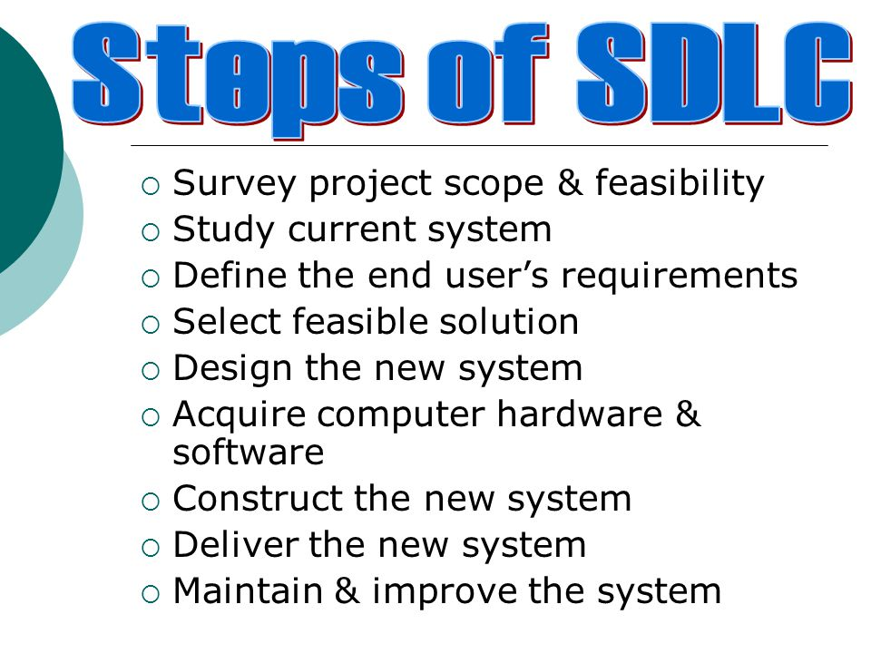  Survey project scope & feasibility  Study current system  Define the end user's requirements  Select feasible solution  Design the new system  Acquire computer hardware & software  Construct the new system  Deliver the new system  Maintain & improve the system