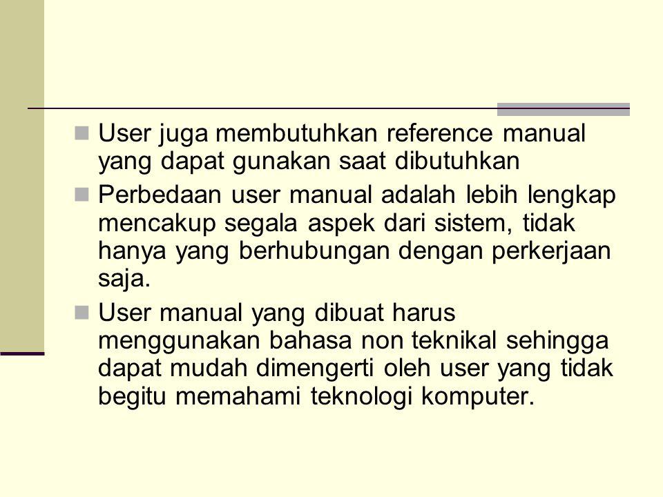 User juga membutuhkan reference manual yang dapat gunakan saat dibutuhkan Perbedaan user manual adalah lebih lengkap mencakup segala aspek dari sistem