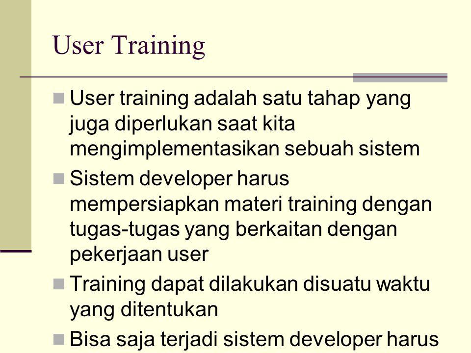 User Training User training adalah satu tahap yang juga diperlukan saat kita mengimplementasikan sebuah sistem Sistem developer harus mempersiapkan ma