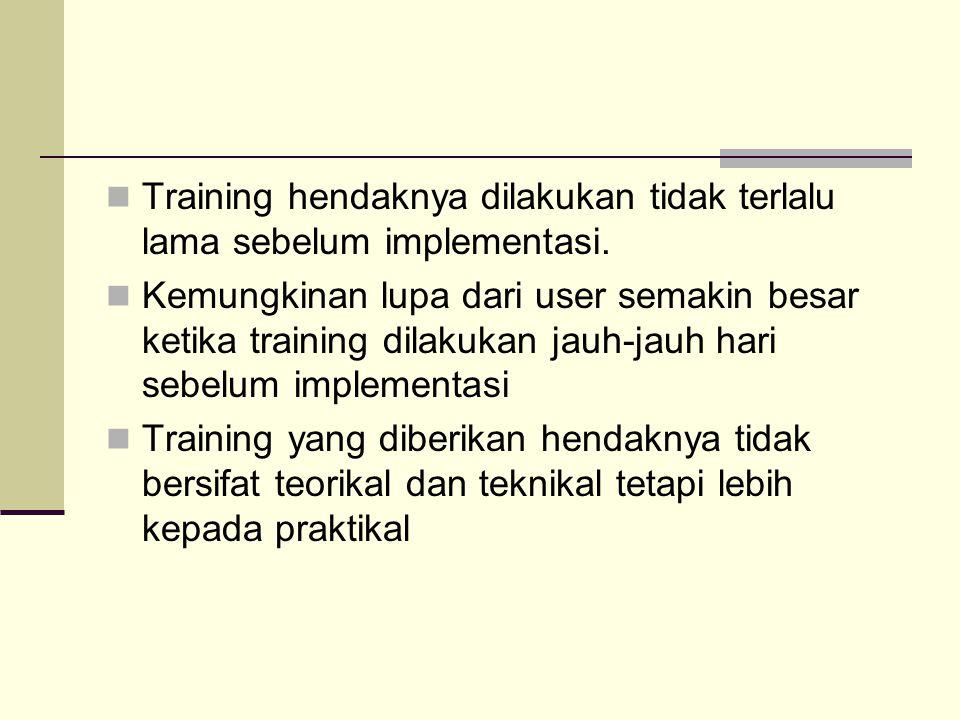 Training hendaknya dilakukan tidak terlalu lama sebelum implementasi. Kemungkinan lupa dari user semakin besar ketika training dilakukan jauh-jauh har
